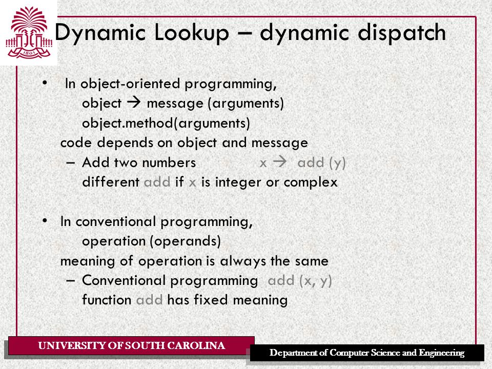 UNIVERSITY OF SOUTH CAROLINA Department of Computer Science and Engineering Dynamic Lookup – dynamic dispatch In object-oriented programming, object  message (arguments) object.method(arguments) code depends on object and message –Add two numbers x  add (y) different add if x is integer or complex In conventional programming, operation (operands) meaning of operation is always the same –Conventional programming add (x, y) function add has fixed meaning
