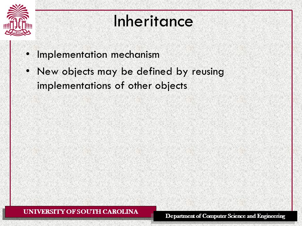 UNIVERSITY OF SOUTH CAROLINA Department of Computer Science and Engineering Inheritance Implementation mechanism New objects may be defined by reusing implementations of other objects