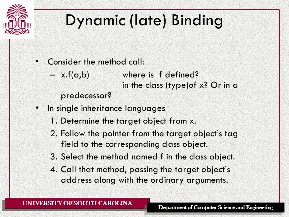 UNIVERSITY OF SOUTH CAROLINA Department of Computer Science and Engineering Dynamic (late) Binding Consider the method call: –x.f(a,b)where is f defined.