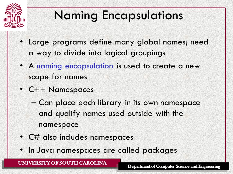 UNIVERSITY OF SOUTH CAROLINA Department of Computer Science and Engineering Naming Encapsulations Large programs define many global names; need a way to divide into logical groupings A naming encapsulation is used to create a new scope for names C++ Namespaces –Can place each library in its own namespace and qualify names used outside with the namespace C# also includes namespaces In Java namespaces are called packages