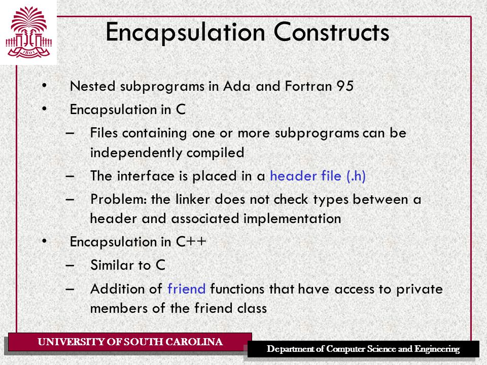 UNIVERSITY OF SOUTH CAROLINA Department of Computer Science and Engineering Encapsulation Constructs Nested subprograms in Ada and Fortran 95 Encapsulation in C –Files containing one or more subprograms can be independently compiled –The interface is placed in a header file (.h) –Problem: the linker does not check types between a header and associated implementation Encapsulation in C++ –Similar to C –Addition of friend functions that have access to private members of the friend class