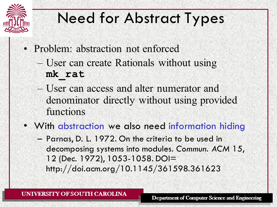 UNIVERSITY OF SOUTH CAROLINA Department of Computer Science and Engineering Need for Abstract Types Problem: abstraction not enforced –User can create Rationals without using mk_rat –User can access and alter numerator and denominator directly without using provided functions With abstraction we also need information hiding –Parnas, D.