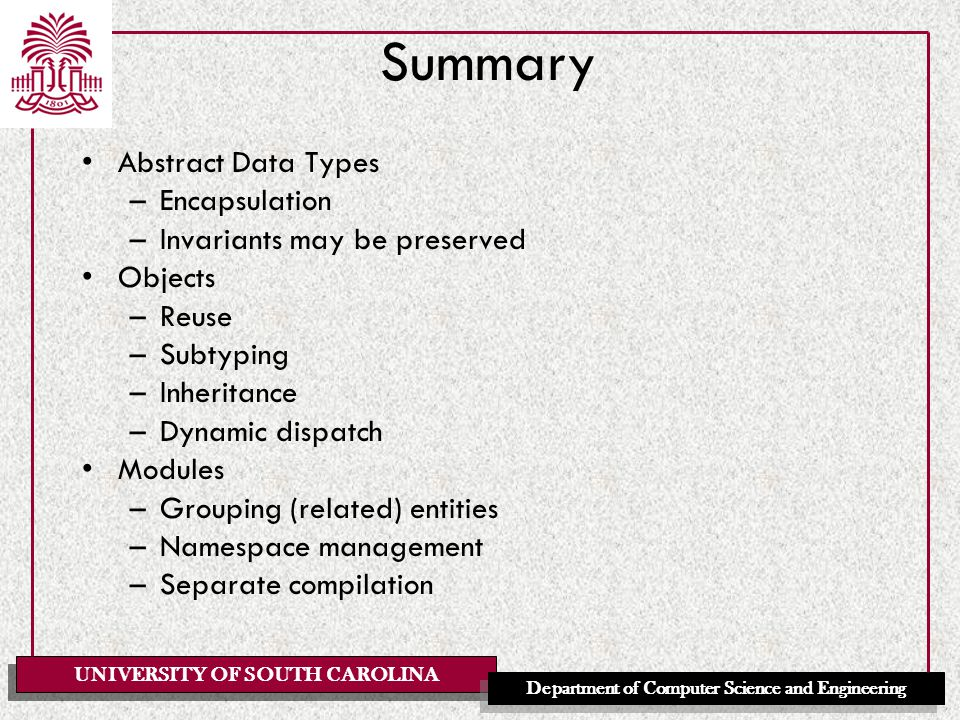 UNIVERSITY OF SOUTH CAROLINA Department of Computer Science and Engineering Summary Abstract Data Types –Encapsulation –Invariants may be preserved Objects –Reuse –Subtyping –Inheritance –Dynamic dispatch Modules –Grouping (related) entities –Namespace management –Separate compilation