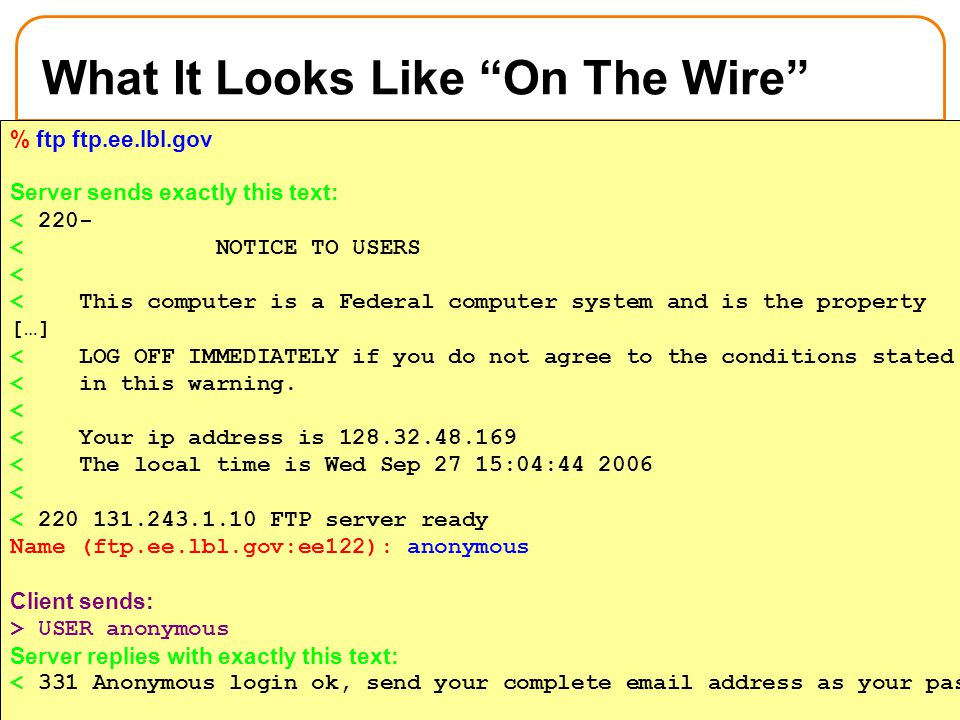 18 What It Looks Like On The Wire Issue command ftp ftp.ee.lbl.gov % ftp ftp.ee.lbl.gov Server sends exactly this text: < 220- < NOTICE TO USERS < < This computer is a Federal computer system and is the property […] < LOG OFF IMMEDIATELY if you do not agree to the conditions stated < in this warning.