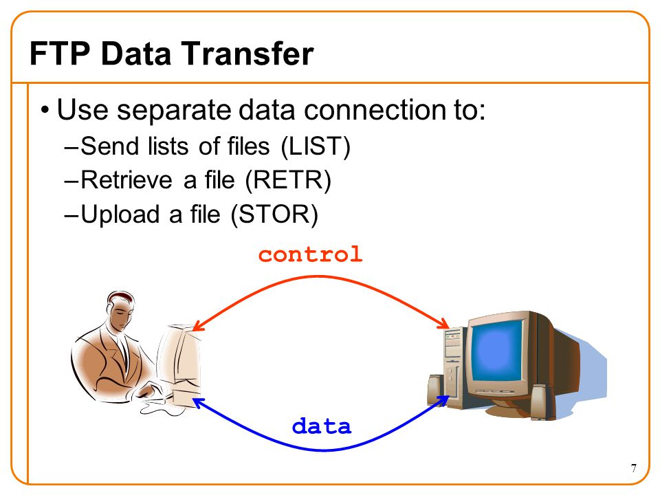 7 FTP Data Transfer Use separate data connection to: –Send lists of files (LIST) –Retrieve a file (RETR) –Upload a file (STOR) control data