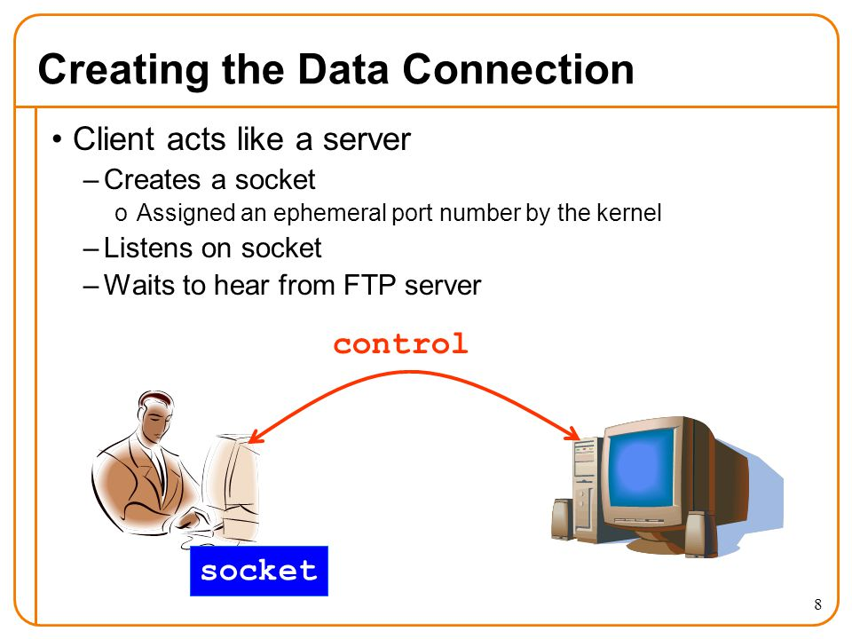 8 Creating the Data Connection Client acts like a server –Creates a socket oAssigned an ephemeral port number by the kernel –Listens on socket –Waits to hear from FTP server control socket