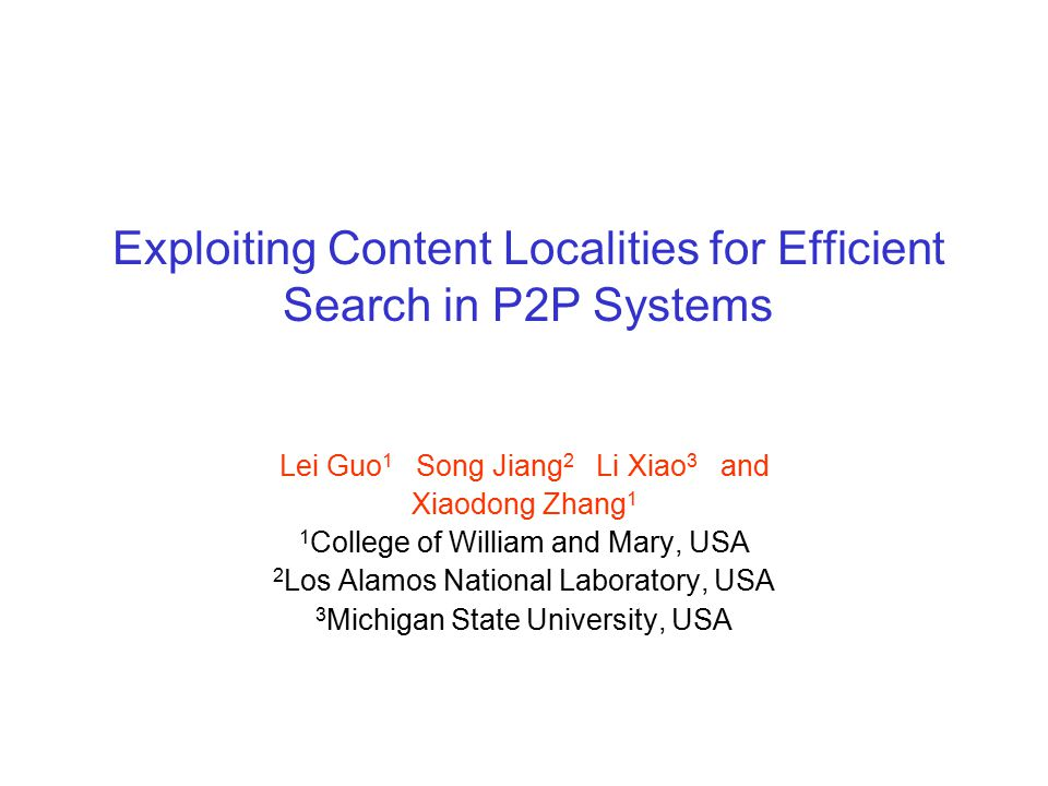 Exploiting Content Localities for Efficient Search in P2P Systems Lei Guo 1 Song Jiang 2 Li Xiao 3 and Xiaodong Zhang 1 1 College of William and Mary, USA 2 Los Alamos National Laboratory, USA 3 Michigan State University, USA