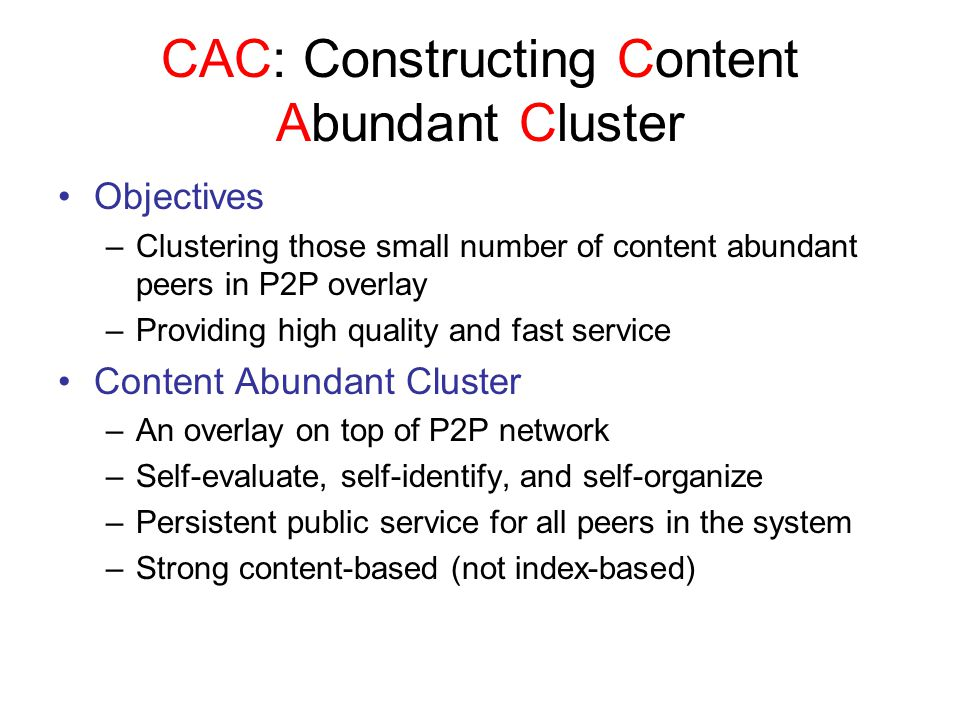CAC: Constructing Content Abundant Cluster Objectives –Clustering those small number of content abundant peers in P2P overlay –Providing high quality and fast service Content Abundant Cluster –An overlay on top of P2P network –Self-evaluate, self-identify, and self-organize –Persistent public service for all peers in the system –Strong content-based (not index-based)