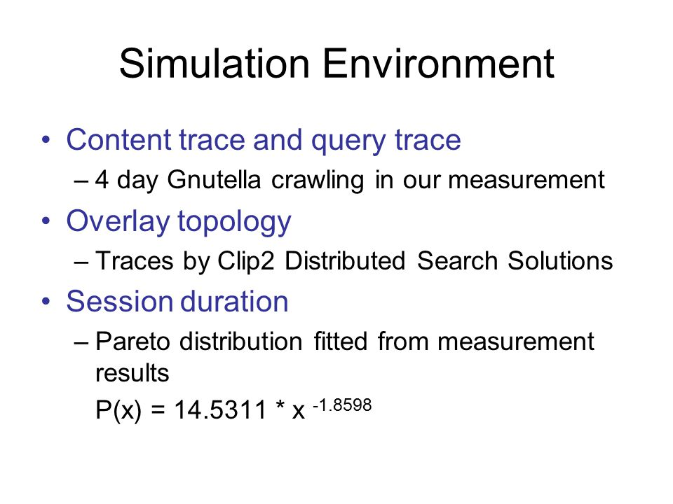 Simulation Environment Content trace and query trace –4 day Gnutella crawling in our measurement Overlay topology –Traces by Clip2 Distributed Search Solutions Session duration –Pareto distribution fitted from measurement results P(x) = * x