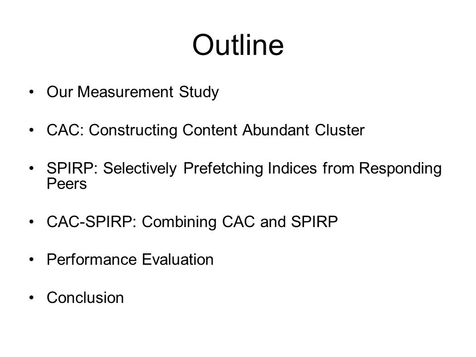 Outline Our Measurement Study CAC: Constructing Content Abundant Cluster SPIRP: Selectively Prefetching Indices from Responding Peers CAC-SPIRP: Combining CAC and SPIRP Performance Evaluation Conclusion