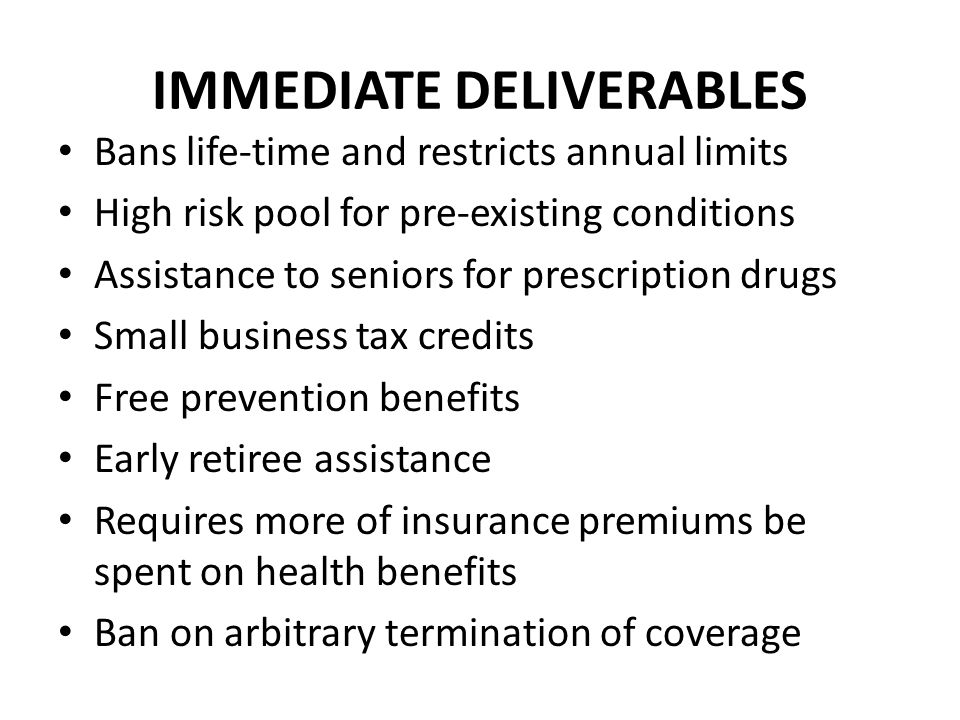 IMMEDIATE DELIVERABLES Bans life-time and restricts annual limits High risk pool for pre-existing conditions Assistance to seniors for prescription drugs Small business tax credits Free prevention benefits Early retiree assistance Requires more of insurance premiums be spent on health benefits Ban on arbitrary termination of coverage