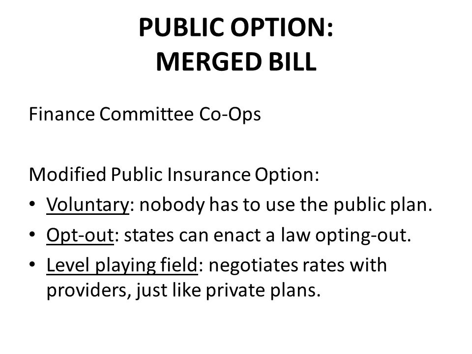 PUBLIC OPTION: MERGED BILL Finance Committee Co-Ops Modified Public Insurance Option: Voluntary: nobody has to use the public plan.