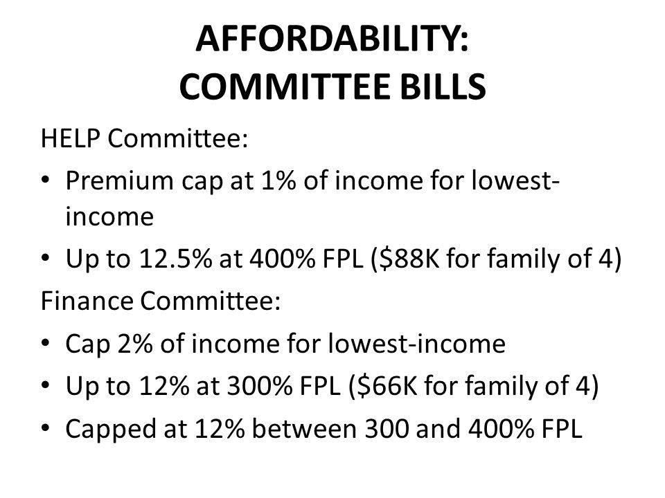 AFFORDABILITY: COMMITTEE BILLS HELP Committee: Premium cap at 1% of income for lowest- income Up to 12.5% at 400% FPL ($88K for family of 4) Finance Committee: Cap 2% of income for lowest-income Up to 12% at 300% FPL ($66K for family of 4) Capped at 12% between 300 and 400% FPL