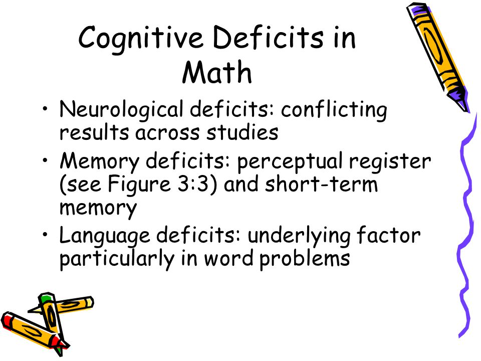 Cognitive Deficits in Math Neurological deficits: conflicting results across studies Memory deficits: perceptual register (see Figure 3:3) and short-term memory Language deficits: underlying factor particularly in word problems