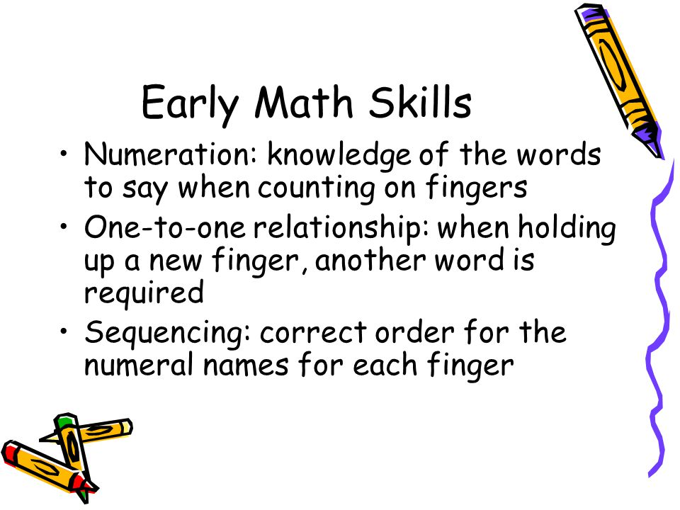 Early Math Skills Numeration: knowledge of the words to say when counting on fingers One-to-one relationship: when holding up a new finger, another word is required Sequencing: correct order for the numeral names for each finger