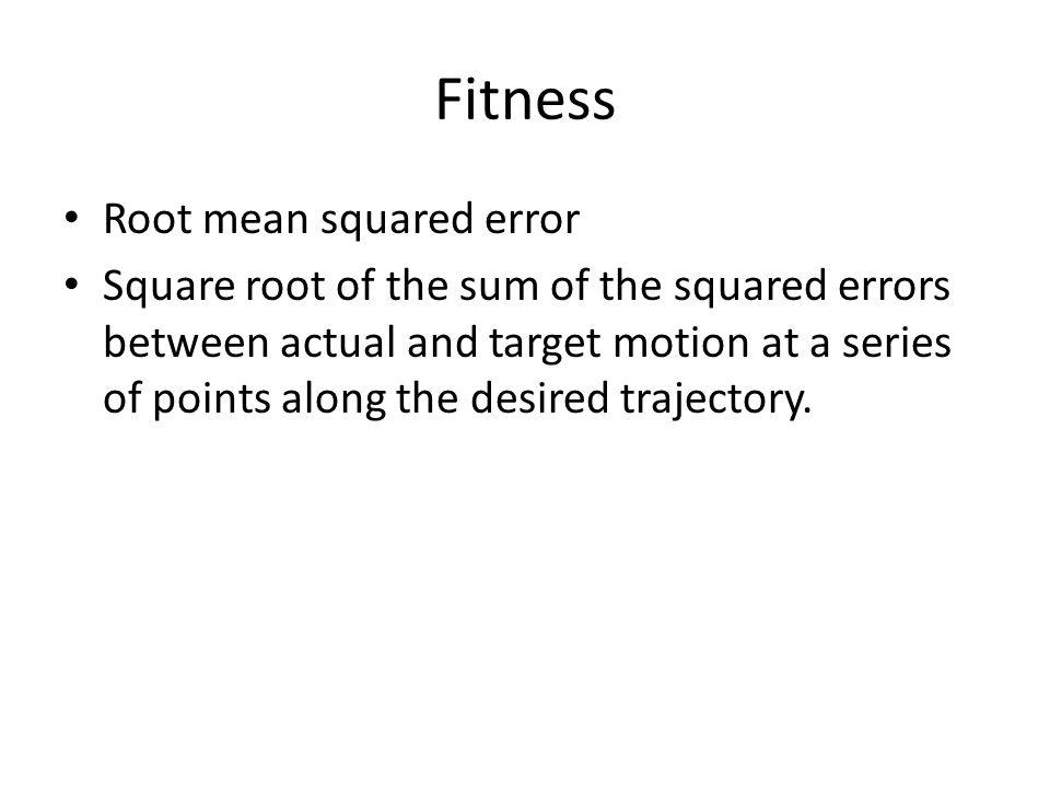 Fitness Root mean squared error Square root of the sum of the squared errors between actual and target motion at a series of points along the desired trajectory.