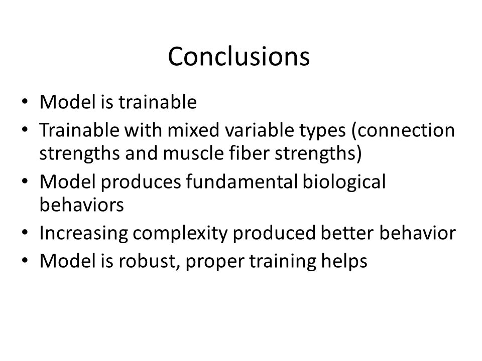 Conclusions Model is trainable Trainable with mixed variable types (connection strengths and muscle fiber strengths) Model produces fundamental biological behaviors Increasing complexity produced better behavior Model is robust, proper training helps