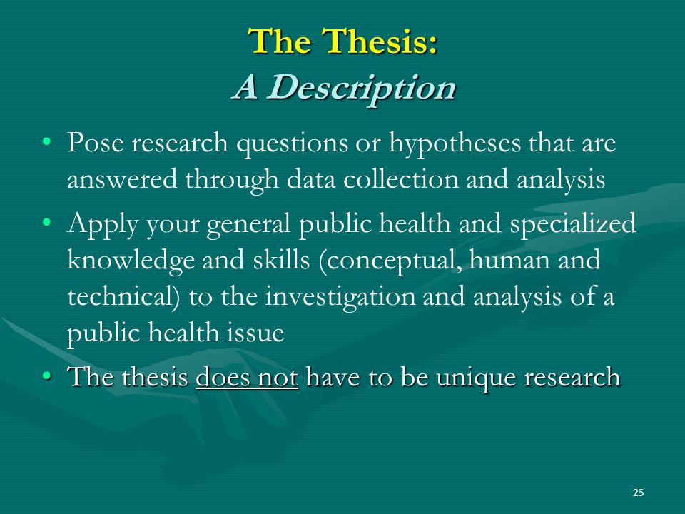 25 The Thesis: A Description Pose research questions or hypotheses that are answered through data collection and analysis Apply your general public health and specialized knowledge and skills (conceptual, human and technical) to the investigation and analysis of a public health issue The thesis does not have to be unique researchThe thesis does not have to be unique research
