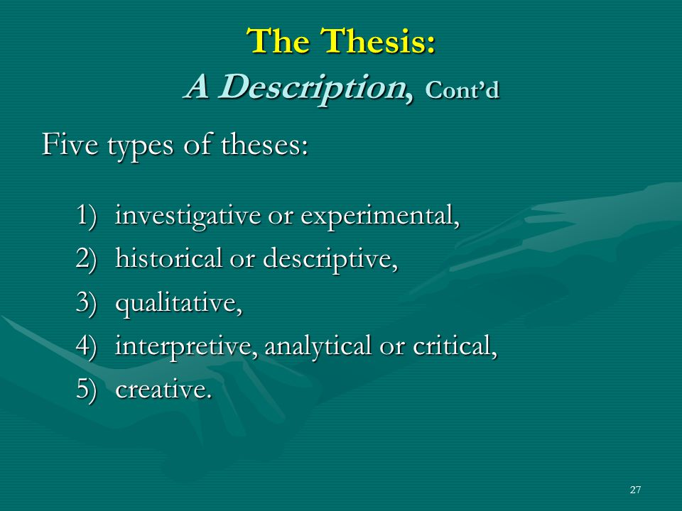 27 The Thesis: A Description, Cont'd Five types of theses: 1)investigative or experimental, 2)historical or descriptive, 3)qualitative, 4)interpretive, analytical or critical, 5)creative.