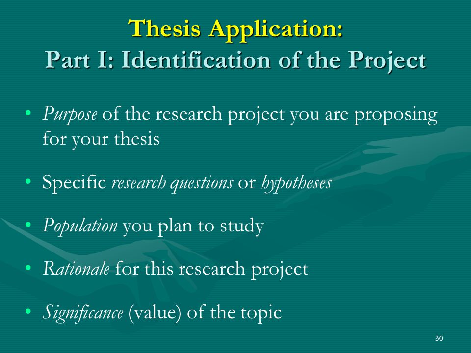 30 Thesis Application: Part I: Identification of the Project Purpose of the research project you are proposing for your thesis Specific research questions or hypotheses Population you plan to study Rationale for this research project Significance (value) of the topic