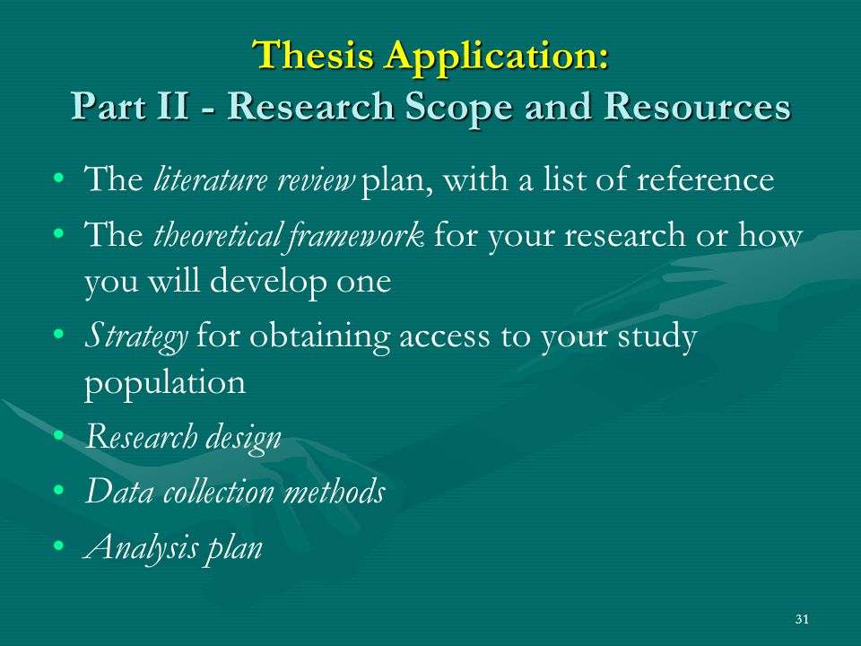 31 Thesis Application: Part II - Research Scope and Resources The literature review plan, with a list of reference The theoretical framework for your research or how you will develop one Strategy for obtaining access to your study population Research design Data collection methods Analysis plan