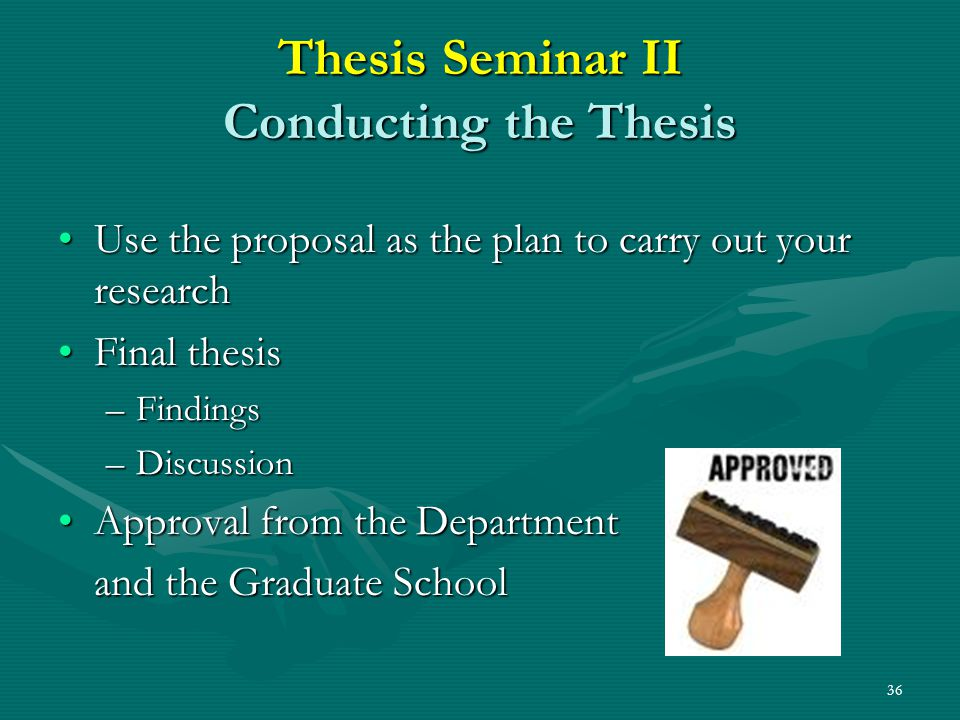 36 Thesis Seminar II Conducting the Thesis Use the proposal as the plan to carry out your researchUse the proposal as the plan to carry out your research Final thesisFinal thesis –Findings –Discussion Approval from the DepartmentApproval from the Department and the Graduate School