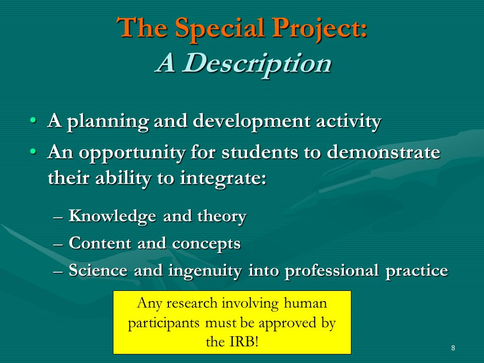 8 The Special Project: A Description A planning and development activityA planning and development activity An opportunity for students to demonstrate their ability to integrate:An opportunity for students to demonstrate their ability to integrate: –Knowledge and theory –Content and concepts –Science and ingenuity into professional practice Any research involving human participants must be approved by the IRB!