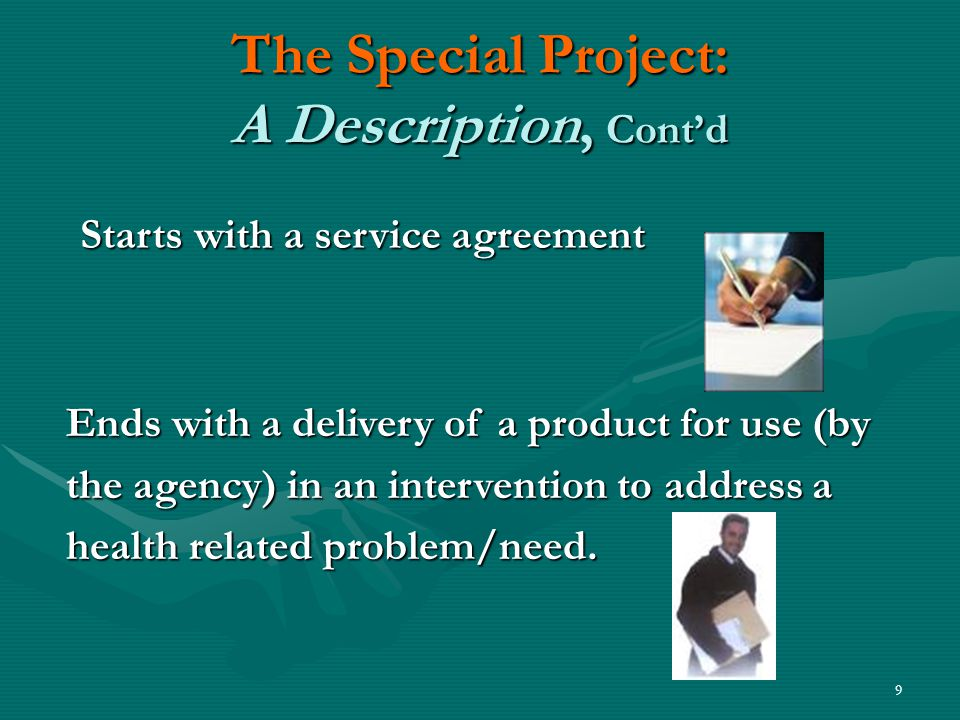 9 The Special Project: A Description, Cont'd Ends with a delivery of a product for use (by the agency) in an intervention to address a health related problem/need.