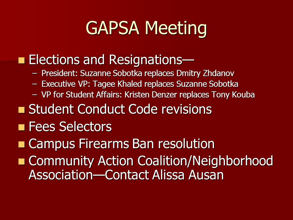 GAPSA Meeting Elections and Resignations— Elections and Resignations— –President: Suzanne Sobotka replaces Dmitry Zhdanov –Executive VP: Tagee Khaled replaces Suzanne Sobotka –VP for Student Affairs: Kristen Denzer replaces Tony Kouba Student Conduct Code revisions Student Conduct Code revisions Fees Selectors Fees Selectors Campus Firearms Ban resolution Campus Firearms Ban resolution Community Action Coalition/Neighborhood Association—Contact Alissa Ausan Community Action Coalition/Neighborhood Association—Contact Alissa Ausan