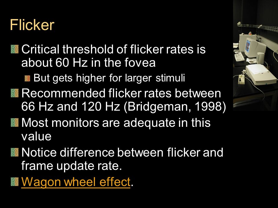 Flicker Critical threshold of flicker rates is about 60 Hz in the fovea But gets higher for larger stimuli Recommended flicker rates between 66 Hz and 120 Hz (Bridgeman, 1998) Most monitors are adequate in this value Notice difference between flicker and frame update rate.