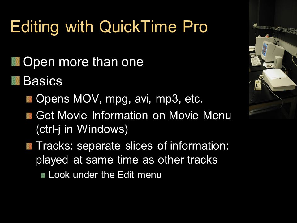 Editing with QuickTime Pro Open more than one Basics Opens MOV, mpg, avi, mp3, etc.