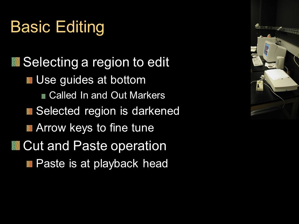 Basic Editing Selecting a region to edit Use guides at bottom Called In and Out Markers Selected region is darkened Arrow keys to fine tune Cut and Paste operation Paste is at playback head