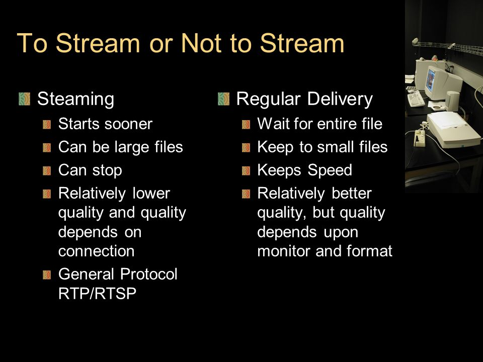 To Stream or Not to Stream Steaming Starts sooner Can be large files Can stop Relatively lower quality and quality depends on connection General Protocol RTP/RTSP Regular Delivery Wait for entire file Keep to small files Keeps Speed Relatively better quality, but quality depends upon monitor and format