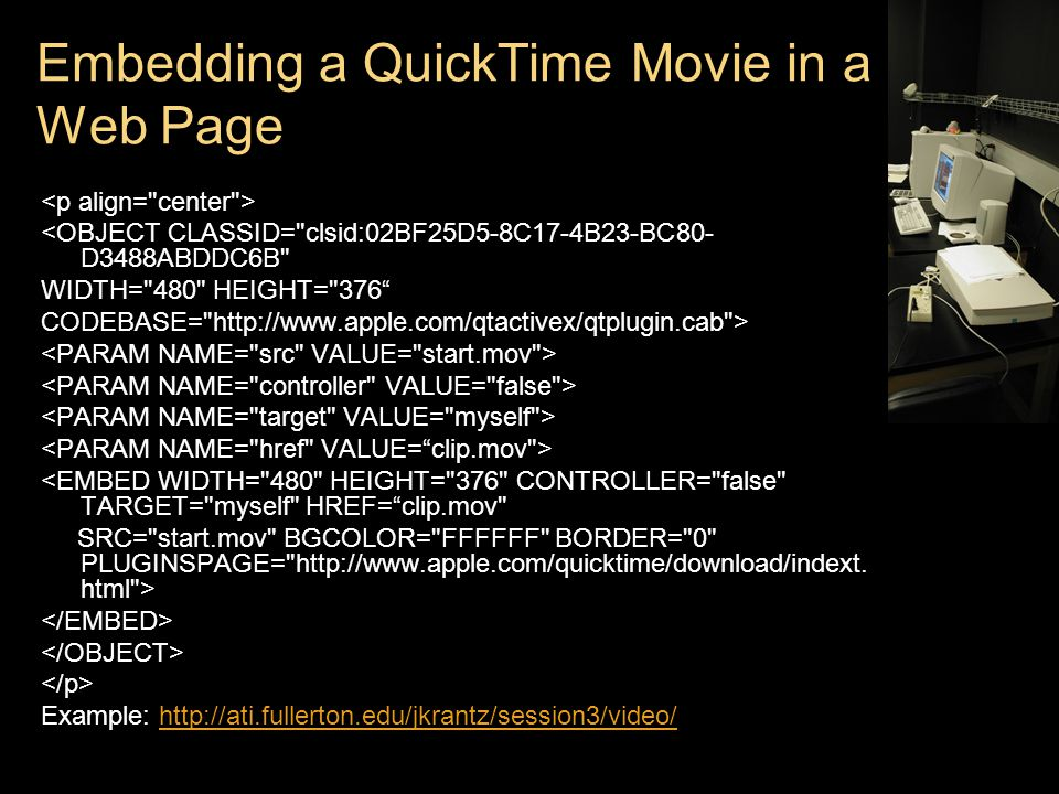 Embedding a QuickTime Movie in a Web Page <OBJECT CLASSID= clsid:02BF25D5-8C17-4B23-BC80- D3488ABDDC6B WIDTH= 480 HEIGHT= 376 CODEBASE=   > <EMBED WIDTH= 480 HEIGHT= 376 CONTROLLER= false TARGET= myself HREF= clip.mov SRC= start.mov BGCOLOR= FFFFFF BORDER= 0 PLUGINSPAGE=