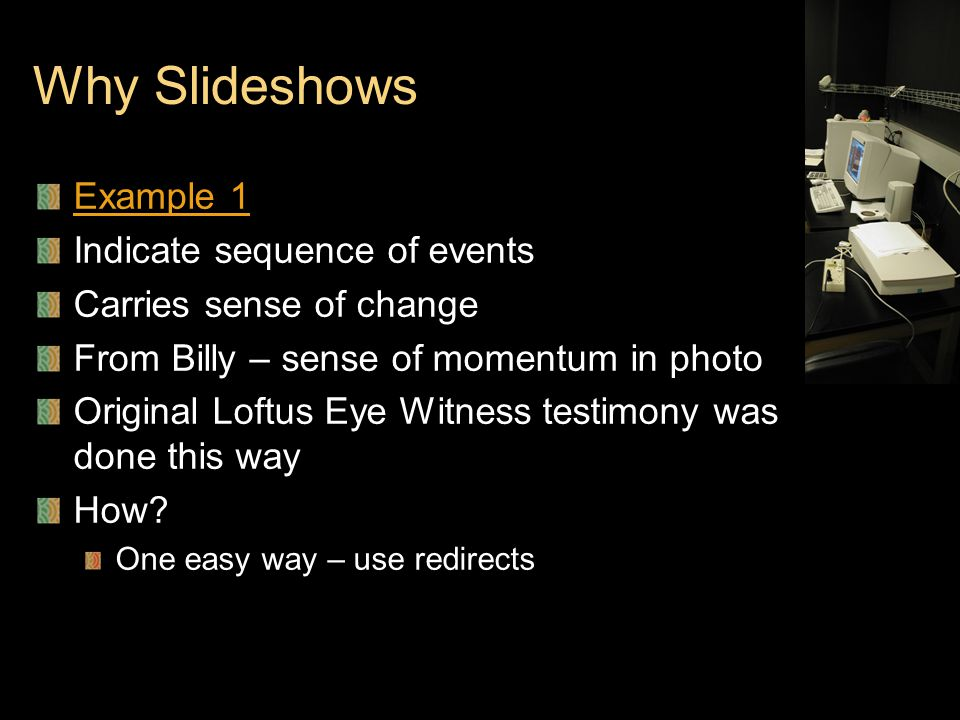 Why Slideshows Example 1 Indicate sequence of events Carries sense of change From Billy – sense of momentum in photo Original Loftus Eye Witness testimony was done this way How.