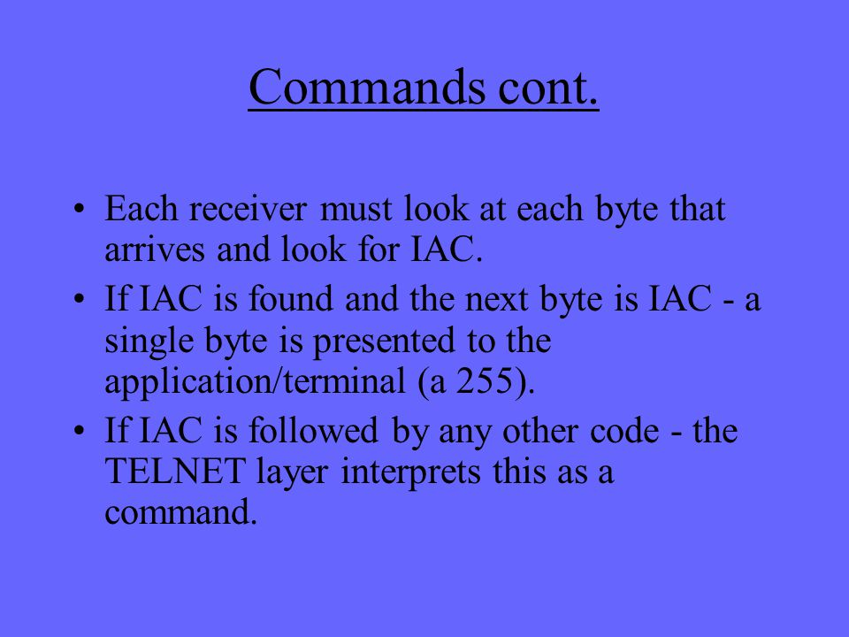 Commands cont. Each receiver must look at each byte that arrives and look for IAC.