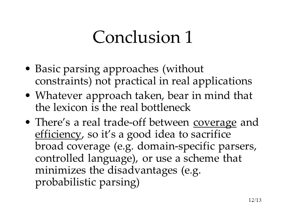 12/13 Conclusion 1 Basic parsing approaches (without constraints) not practical in real applications Whatever approach taken, bear in mind that the lexicon is the real bottleneck There's a real trade-off between coverage and efficiency, so it's a good idea to sacrifice broad coverage (e.g.