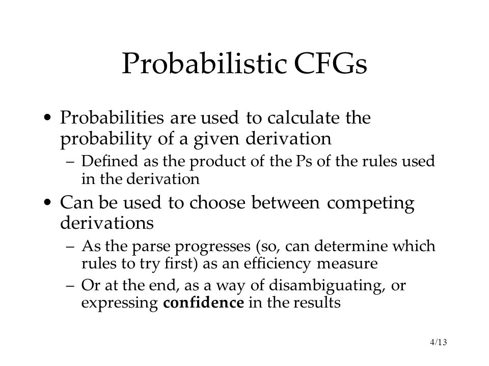 4/13 Probabilistic CFGs Probabilities are used to calculate the probability of a given derivation –Defined as the product of the Ps of the rules used in the derivation Can be used to choose between competing derivations –As the parse progresses (so, can determine which rules to try first) as an efficiency measure –Or at the end, as a way of disambiguating, or expressing confidence in the results