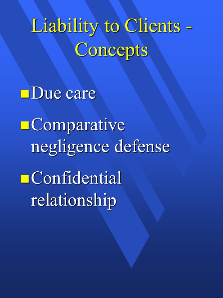Liability to Clients - Concepts n Due care n Comparative negligence defense n Confidential relationship