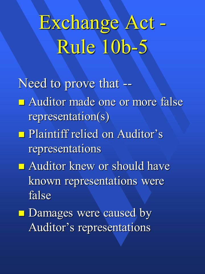 Exchange Act - Rule 10b-5 Need to prove that -- n Auditor made one or more false representation(s) n Plaintiff relied on Auditor's representations n Auditor knew or should have known representations were false n Damages were caused by Auditor's representations