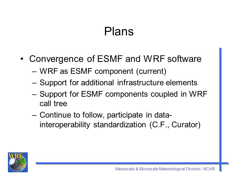 Mesoscale & Microscale Meteorological Division / NCAR Plans Convergence of ESMF and WRF software –WRF as ESMF component (current) –Support for additional infrastructure elements –Support for ESMF components coupled in WRF call tree –Continue to follow, participate in data- interoperability standardization (C.F., Curator)
