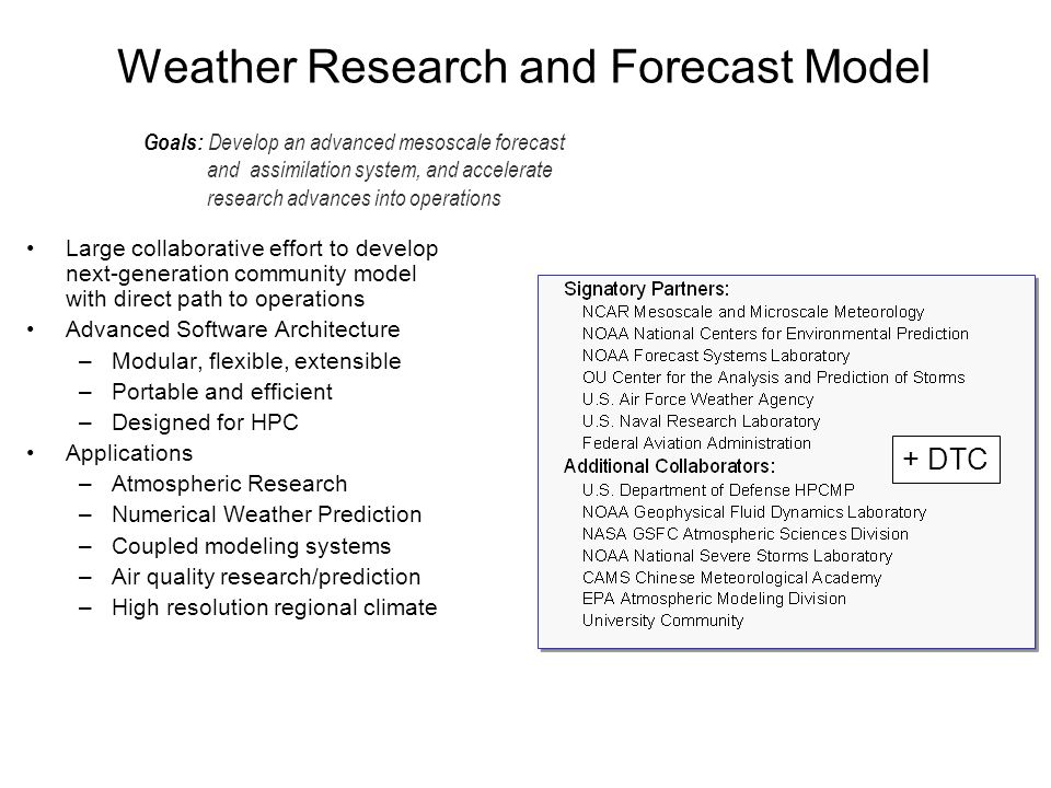 Weather Research and Forecast Model Goals: Develop an advanced mesoscale forecast and assimilation system, and accelerate research advances into operations Large collaborative effort to develop next-generation community model with direct path to operations Advanced Software Architecture –Modular, flexible, extensible –Portable and efficient –Designed for HPC Applications –Atmospheric Research –Numerical Weather Prediction –Coupled modeling systems –Air quality research/prediction –High resolution regional climate –prediction –Air quality research and prediction –Regional climate + DTC