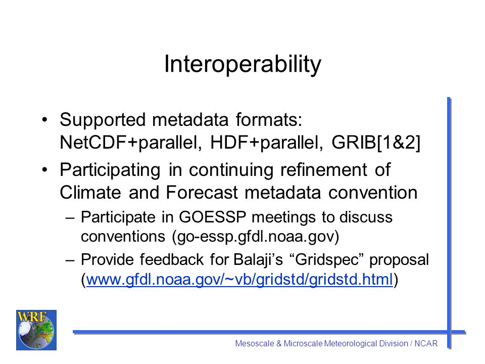 Mesoscale & Microscale Meteorological Division / NCAR Interoperability Supported metadata formats: NetCDF+parallel, HDF+parallel, GRIB[1&2] Participating in continuing refinement of Climate and Forecast metadata convention –Participate in GOESSP meetings to discuss conventions (go-essp.gfdl.noaa.gov) –Provide feedback for Balaji's Gridspec proposal (