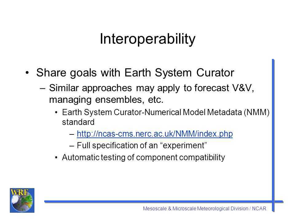 Mesoscale & Microscale Meteorological Division / NCAR Interoperability Share goals with Earth System Curator –Similar approaches may apply to forecast V&V, managing ensembles, etc.