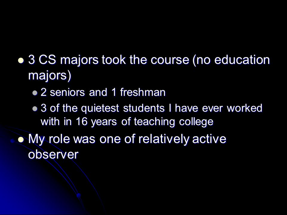 3 CS majors took the course (no education majors) 3 CS majors took the course (no education majors) 2 seniors and 1 freshman 2 seniors and 1 freshman 3 of the quietest students I have ever worked with in 16 years of teaching college 3 of the quietest students I have ever worked with in 16 years of teaching college My role was one of relatively active observer My role was one of relatively active observer