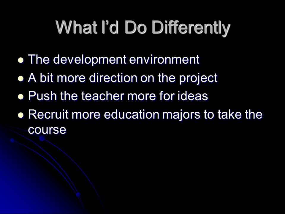 What I'd Do Differently The development environment The development environment A bit more direction on the project A bit more direction on the project Push the teacher more for ideas Push the teacher more for ideas Recruit more education majors to take the course Recruit more education majors to take the course