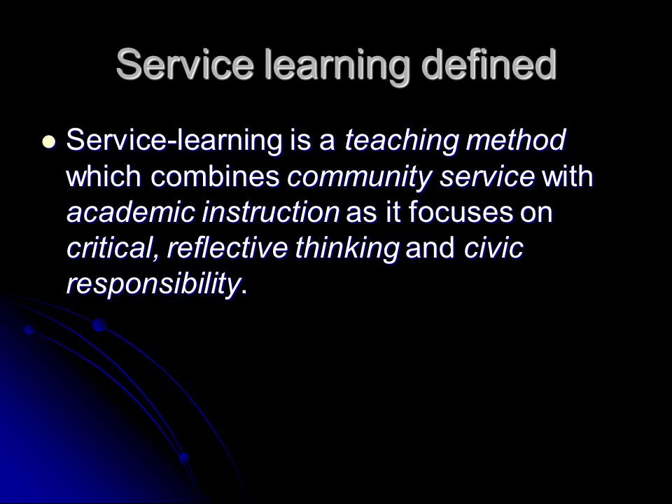 Service learning defined Service-learning is a teaching method which combines community service with academic instruction as it focuses on critical, reflective thinking and civic responsibility.