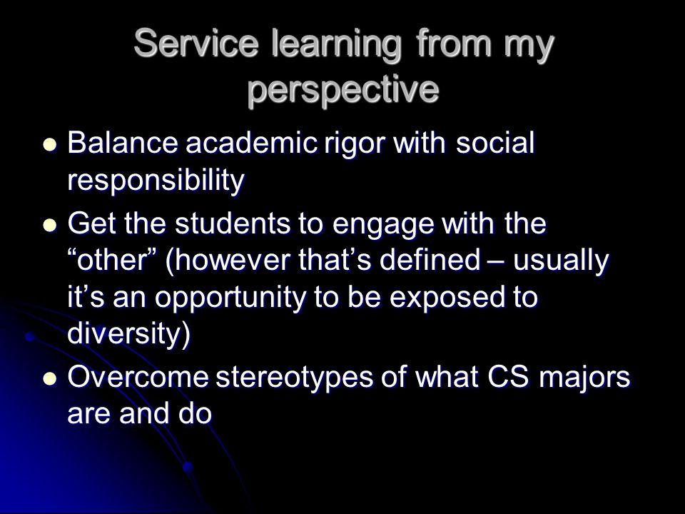 Service learning from my perspective Balance academic rigor with social responsibility Balance academic rigor with social responsibility Get the students to engage with the other (however that's defined – usually it's an opportunity to be exposed to diversity) Get the students to engage with the other (however that's defined – usually it's an opportunity to be exposed to diversity) Overcome stereotypes of what CS majors are and do Overcome stereotypes of what CS majors are and do