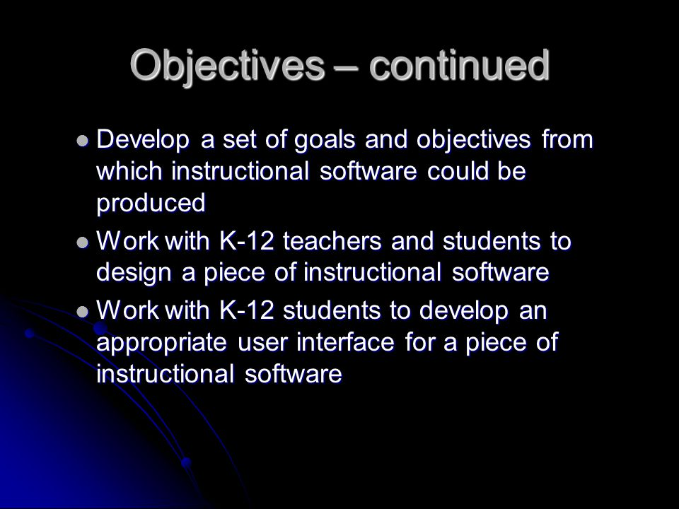 Objectives – continued Develop a set of goals and objectives from which instructional software could be produced Develop a set of goals and objectives from which instructional software could be produced Work with K-12 teachers and students to design a piece of instructional software Work with K-12 teachers and students to design a piece of instructional software Work with K-12 students to develop an appropriate user interface for a piece of instructional software Work with K-12 students to develop an appropriate user interface for a piece of instructional software