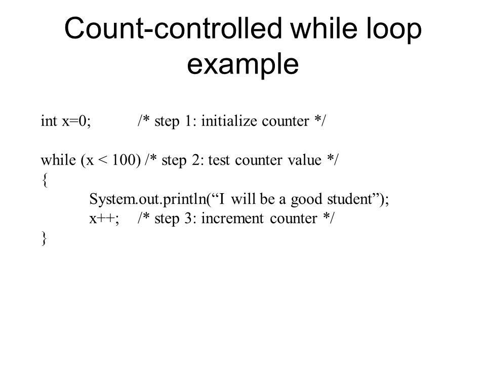 Count-controlled while loop example int x=0;/* step 1: initialize counter */ while (x < 100) /* step 2: test counter value */ { System.out.println( I will be a good student ); x++;/* step 3: increment counter */ }